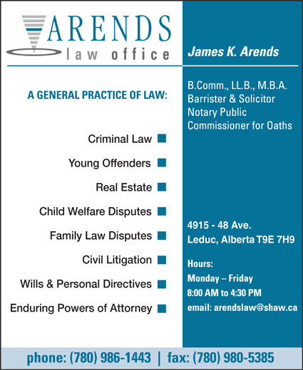 Arends James K (780-986-1443) - Annonce illustrée======= - law office Criminal Law Young Offenders Real Estate Child Welfare Disputes 4915 - 48 Ave. Family Law Disputes Leduc, Alberta T9E 7H9 Civil Litigation Wills & Personal Directives Enduring Powers of Attorney  law office Criminal Law Young Offenders Real Estate Child Welfare Disputes 4915 - 48 Ave. Family Law Disputes Leduc, Alberta T9E 7H9 Civil Litigation Wills & Personal Directives Enduring Powers of Attorney  law office Criminal Law Young Offenders Real Estate Child Welfare Disputes 4915 - 48 Ave. Family Law Disputes Leduc, Alberta T9E 7H9 Civil Litigation Wills & Personal Directives Enduring Powers of Attorney  law office Criminal Law Young Offenders Real Estate Child Welfare Disputes 4915 - 48 Ave. Family Law Disputes Leduc, Alberta T9E 7H9 Civil Litigation Wills & Personal Directives Enduring Powers of Attorney