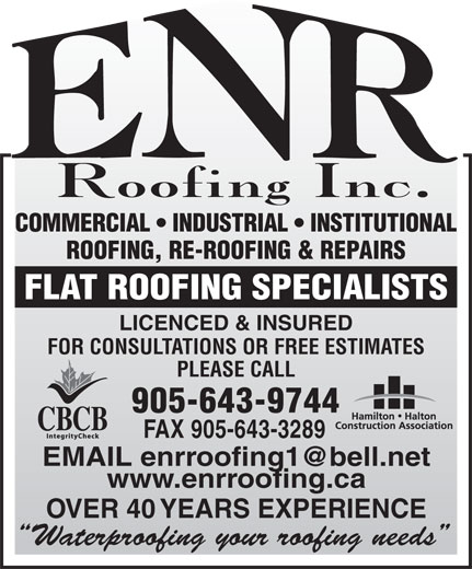 ENR Roofing Inc (905-643-9744) - Annonce illustrée======= - COMMERCIAL   INDUSTRIAL   INSTITUTIONAL ROOFING, RE-ROOFING & REPAIRS FLAT ROOFING SPECIALISTS LICENCED & INSURED FOR CONSULTATIONS OR FREE ESTIMATES PLEASE CALL 905-643-9744 FAX 905-643-3289 EMAIL enrroofing1@bell.net www.enrroofing.ca OVER 40 YEARS EXPERIENCE Waterproofing your roofing needs