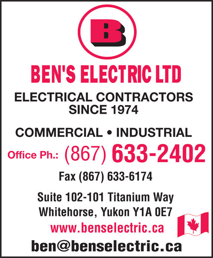 Ben's Electric Ltd (867-633-2402) - Annonce illustrée======= - LTD ELECTRICAL CONTRACTORS SINCE 1974 COMMERCIAL   INDUSTRIAL Office Ph.: Fax (867) 633-6174 Suite 102-101 Titanium Way Whitehorse, Yukon Y1A 0E7 www.benselectric.ca