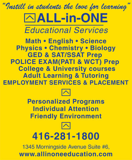 All-In-One Educational Services (416-281-1800) - Display Ad - Instill in students the love for learning ALL-in-ONE Educational Services Math   English   Science Physics   Chemistry   Biology GED & SAT/SSAT Prep POLICE EXAM(PATI & WCT) Prep College & University courses Adult Learning & Tutoring EMPLOYMENT SERVICES & PLACEMENT Personalized Programs Individual Attention Friendly Environment 416-281-1800 1345 Morningside Avenue Suite #6, www.allinoneeducation.com