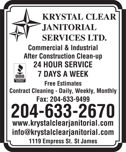 Krystal Clear Janitorial Services Ltd (204-633-2670) - Annonce illustrée======= - KRYSTAL CLEAR JANITORIAL SERVICES LTD. Commercial & Industrial After Construction Clean-up 24 HOUR SERVICE 7 DAYS A WEEK Free Estimates Contract Cleaning - Daily, Weekly, Monthly Fax: 204-633-9499 204-633-2670 www.krystalclearjanitorial.com 1119 Empress St. St James KRYSTAL CLEAR JANITORIAL SERVICES LTD. Commercial & Industrial After Construction Clean-up 24 HOUR SERVICE 7 DAYS A WEEK Free Estimates Contract Cleaning - Daily, Weekly, Monthly Fax: 204-633-9499 204-633-2670 www.krystalclearjanitorial.com 1119 Empress St. St James
