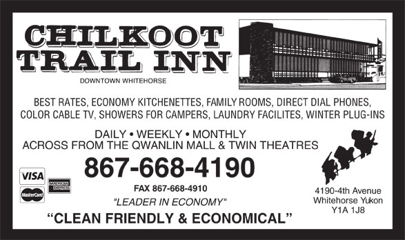 "Chilkoot Trail Inn (867-668-4190) - Annonce illustrée======= - BEST RATES, ECONOMY KITCHENETTES, FAMILY ROOMS, DIRECT DIAL PHONES, COLOR CABLE TV, SHOWERS FOR CAMPERS, LAUNDRY FACILITES, WINTER PLUG-INS DAILY   WEEKLY   MONTHLY ACROSS FROM THE QWANLIN MALL & TWIN THEATRES 867-668-4190 FAX 867-668-4910 4190-4th Avenue Whitehorse Yukon ""LEADER IN ECONOMY"" Y1A 1J8 CLEAN FRIENDLY & ECONOMICAL"