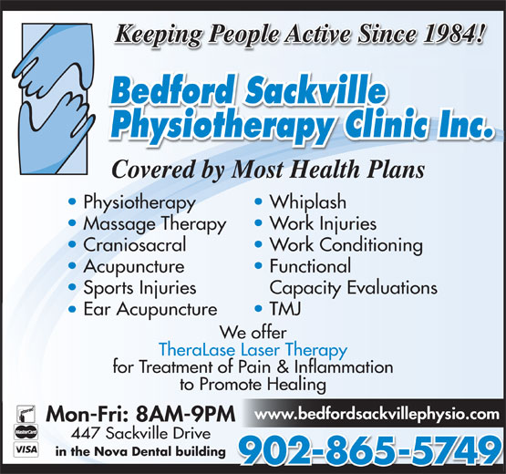 Bedford-Sackville Physiotherapy Clinic Inc (902-865-5749) - Display Ad - Keeping People Active Since 1984! Covered by Most Health Plans Physiotherapy Whiplash Massage Therapy Work Injuries Craniosacral Work Conditioning Acupuncture Functional Sports Injuries Capacity Evaluations Ear Acupuncture TMJ We offer TheraLase Laser Therapy for Treatment of Pain & Inflammation to Promote Healing www.bedfordsackvillephysio.com Mon-Fri: 8AM-9PM 447 Sackville Drive in the Nova Dental building 902-865-5749