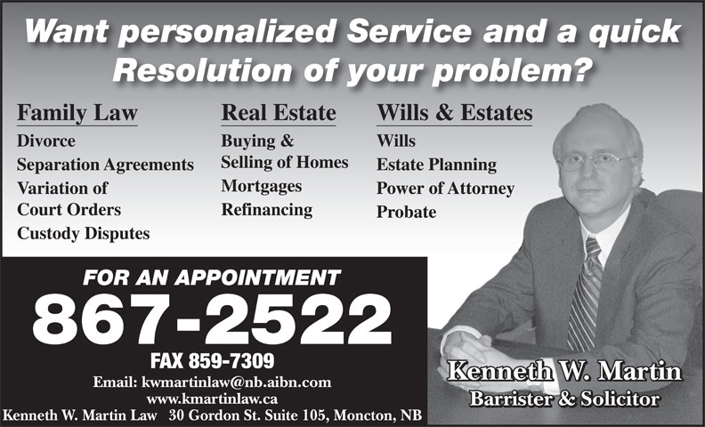 Martin Kenneth W (506-867-2522) - Annonce illustrée======= - Want personalized Service and a quick Resolution of your problem? Family Law Real Estate Wills & Estatess & Estates Divorce Buying & Wills Selling of Homes Separation Agreements Estate PlanningPlanning Mortgages Variation of Power of Attorneyof Attorney Refinancing Probatete Custody Disputes FOR AN APPOINTMENTFOR AN APPOINTMENT 867-2522 FAX 859-7309 Kenneth W. Martin www.kmartinlaw.ca Barrister & Solicitor Kenneth W. Martin Law   30 Gordon St. Suite 105, Moncton, NB Court Orders