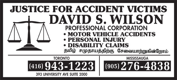 Wilson David S (416-943-1223) - Display Ad - JUSTICE FOR ACCIDENT VICTIMS DAVID S. WILSON PROFESSIONAL CORPORATION MOTOR VEHICLE ACCIDENTS PERSONAL INJURY DISABILITY CLAIMS TORONTOMISSISSAUGA (416)(905) 943-1223276-4838 393 UNIVERSITY AVE SUITE 2000  JUSTICE FOR ACCIDENT VICTIMS DAVID S. WILSON PROFESSIONAL CORPORATION MOTOR VEHICLE ACCIDENTS PERSONAL INJURY DISABILITY CLAIMS TORONTOMISSISSAUGA (416)(905) 943-1223276-4838 393 UNIVERSITY AVE SUITE 2000  JUSTICE FOR ACCIDENT VICTIMS DAVID S. WILSON PROFESSIONAL CORPORATION MOTOR VEHICLE ACCIDENTS PERSONAL INJURY DISABILITY CLAIMS TORONTOMISSISSAUGA (416)(905) 943-1223276-4838 393 UNIVERSITY AVE SUITE 2000  JUSTICE FOR ACCIDENT VICTIMS DAVID S. WILSON PROFESSIONAL CORPORATION MOTOR VEHICLE ACCIDENTS PERSONAL INJURY DISABILITY CLAIMS TORONTOMISSISSAUGA (416)(905) 943-1223276-4838 393 UNIVERSITY AVE SUITE 2000  JUSTICE FOR ACCIDENT VICTIMS DAVID S. WILSON PROFESSIONAL CORPORATION MOTOR VEHICLE ACCIDENTS PERSONAL INJURY DISABILITY CLAIMS TORONTOMISSISSAUGA (416)(905) 943-1223276-4838 393 UNIVERSITY AVE SUITE 2000  JUSTICE FOR ACCIDENT VICTIMS DAVID S. WILSON PROFESSIONAL CORPORATION MOTOR VEHICLE ACCIDENTS PERSONAL INJURY DISABILITY CLAIMS TORONTOMISSISSAUGA (416)(905) 943-1223276-4838 393 UNIVERSITY AVE SUITE 2000  JUSTICE FOR ACCIDENT VICTIMS DAVID S. WILSON PROFESSIONAL CORPORATION MOTOR VEHICLE ACCIDENTS PERSONAL INJURY DISABILITY CLAIMS TORONTOMISSISSAUGA (416)(905) 943-1223276-4838 393 UNIVERSITY AVE SUITE 2000  JUSTICE FOR ACCIDENT VICTIMS DAVID S. WILSON PROFESSIONAL CORPORATION MOTOR VEHICLE ACCIDENTS PERSONAL INJURY DISABILITY CLAIMS TORONTOMISSISSAUGA (416)(905) 943-1223276-4838 393 UNIVERSITY AVE SUITE 2000