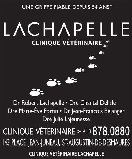 Clinique Vétérinaire Lachapelle (418-878-0880) - Annonce illustrée======= - CLINIQUE VÉTÉRINAIRE Dr Robert Lachapelle   Dre Chantal Delisle Dre Marie-Ève Fortin   Dr Jean-François Bélanger Dre Julie Lajeunesse 418 CLINIQUE  VÉTÉRINAIRE 878.0880 143, PLACE  JEAN-JUNEAU,  ST-AUGUSTIN-DE-DESMAURES CLINIQUE VÉTÉRINAIRE LACHAPELLE UNE GRIFFE FIABLE DEPUIS 54 ANS