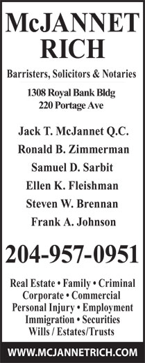 McJannet Rich (204-957-0951) - Annonce illustrée======= - McJANNET RICH Barristers, Solicitors & Notaries 1308 Royal Bank Bldg 220 Portage Ave Jack T. McJannet Q.C. Ronald B. Zimmerman Samuel D. Sarbit Ellen K. Fleishman Steven W. Brennan Frank A. Johnson 204-957-0951 Real Estate   Family   Criminal Corporate   Commercial Personal Injury   Employment Immigration   Securities Wills / Estates/Trusts WWW.MCJANNETRICH.COM
