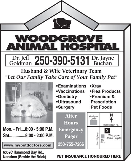 Woodgrove Animal Hospital (250-390-5131) - Display Ad - Woodgrove Sat...............8:00 - 2:00 P.M. Pager Animal Hospital The Brick Island Highwayx 250-755-7266 6359C Hammond Bay Rd., PET INSURANCE HONOURED HERE Nanaimo (Beside the Brick) Emergency Husband & Wife Veterinary Team Let Our Family Take Care of Your Family Pet Examinations Xray Vaccinations Flea Products Dentistry Premium & Ultrasound Prescription Surgery Pet Foods Woodgrove After Centre Hours Hammond Bay Rd. Mon. - Fri....8:00 - 5:00 P.M.