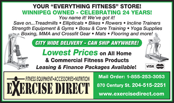Exercise Direct (204-786-6100) - Display Ad - YOUR  EVERYTHING FITNESS  STORE! WINNIPEG OWNED - CELEBRATING 24 YEARS! You name it! We've got it! Save on...Treadmills   Ellipticals   Bikes   Rowers   Incline Trainers Strength Equipment & Gyms   Bosu & Core Training   Yoga Supplies Boxing, MMA and Crossfit Gear   Mats   Flooring and more! CITY WIDE DELIVERY - CAN SHIP ANYWHERE! Lowest Prices on All Home Leasing & Finance Packages Available & Commercial Fitness Products Mail Order: 1-855-253-3053 870 Century St. 204-515-2251 E  ERCISE DIRECT www.exercisedirect.com