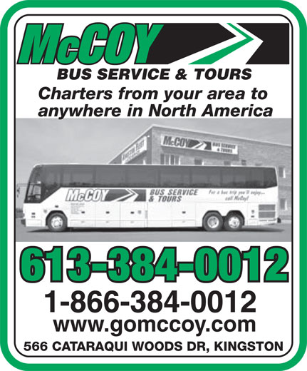 McCoy Bus Service & Tours (613-384-0012) - Display Ad - Charters from your area to anywhere in North America 613-384-0012 1-866-384-0012 www.gomccoy.com 566 CATARAQUI WOODS DR, KINGSTON  Charters from your area to anywhere in North America 613-384-0012 1-866-384-0012 www.gomccoy.com 566 CATARAQUI WOODS DR, KINGSTON