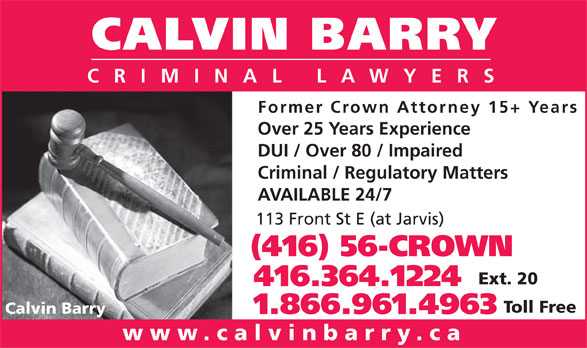 Calvin Barry (416-364-1224) - Display Ad - CALVIN BARRY CRIMINAL LAWYERS Former Crown Attorney 15+ Years Over 25 Years Experience DUI / Over 80 / Impaired Criminal / Regulatory Matters AVAILABLE 24/7 113 Front St E (at Jarvis) (416) 56-CROWN Ext. 20 416.364.1224 Toll Free Calvin Barry 1.866.961.4963 www.calvinbarry.ca