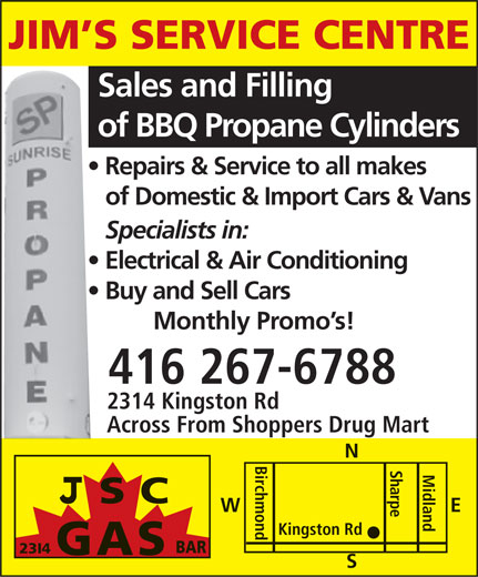 Jims Service Centre (416-267-6788) - Display Ad - JIM S SERVICE CENTRE Sales and Filling of BBQ Propane Cylinders Repairs & Service to all makes of Domestic & Import Cars & Vans Specialists in: Electrical & Air Conditioning Buy and Sell Cars Monthly Promo s! 416 267-6788 2314 Kingston Rd Across From Shoppers Drug Mart N SC Sharpe E W Birchmond Midland Kingston Rd BAR 23I4 GAS S