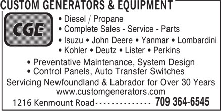 Custom Generators & Equipment (709-364-6545) - Display Ad - • Diesel / Propane • Complete Sales - Service - Parts • Isuzu • John Deere • Yanmar • Lombardini • Kohler • Deutz • Lister • Perkins • Preventative Maintenance, System Design • Control Panels, Auto Transfer Switches Servicing Newfoundland & Labrador for Over 30 Years www.customgenerators.com