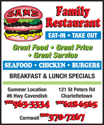 Sam's Family Restaurant (902-628-6565) - Annonce illustrée======= - EAT-IN   TAKE OUT Great Food   Great Price Great Service SEAFOOD   CHICKEN   BURGERS BREAKFAST & LUNCH SPECIALS 121 St Peters RdSummer Location Charlottetown#6 Hwy Cavendish 902 902 628-6565963-3334 902 Cornwall 370-7267