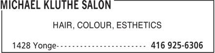 Michael Kluthe Salon (416-925-6306) - Annonce illustrée======= - HAIR, COLOUR, ESTHETICS  HAIR, COLOUR, ESTHETICS  HAIR, COLOUR, ESTHETICS  HAIR, COLOUR, ESTHETICS  HAIR, COLOUR, ESTHETICS  HAIR, COLOUR, ESTHETICS  HAIR, COLOUR, ESTHETICS  HAIR, COLOUR, ESTHETICS