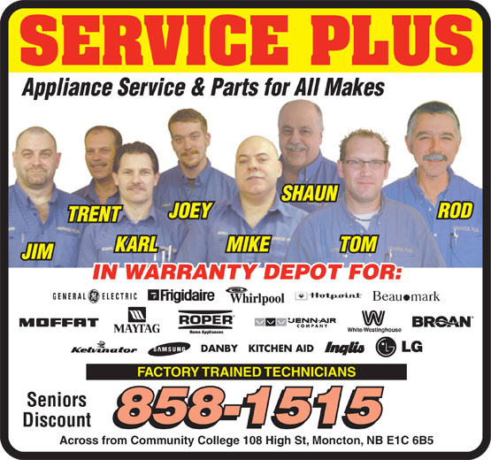 Service Plus Appliance (506-858-1515) - Annonce illustrée======= - SERVICE PLUS Appliance Service & Parts for All Makes SHAUN JOEY ROD TRENT KARL MIKE TOM JIM IN WARRANTY DEPOT FOR: ROPER FACTORY TRAINED TECHNICIANS Seniors 858-1515 Discount 858-1515 Across from Community College 108 High St, Moncton, NB E1C 6B5 Home Appliances