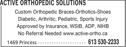 Active Orthopedic Solutions (613-530-2233) - Display Ad - No Referral Needed www.active-ortho.ca Custom Orthopedic Braces-Orthotics-Shoes Diabetic, Arthritic, Pediatric, Sports Injury Approved by Insurance, WSIB, ADP, NIHB