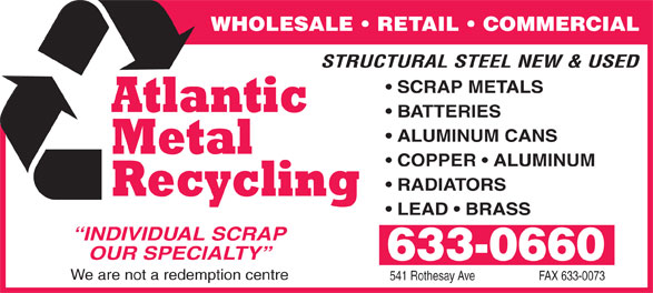 Atlantic Metal Recycling (506-633-0660) - Annonce illustrée======= - WHOLESALE   RETAIL   COMMERCIAL STRUCTURAL STEEL NEW & USED SCRAP METALS BATTERIES ALUMINUM CANS COPPER   ALUMINUM RADIATORS LEAD   BRASS INDIVIDUAL SCRAP OUR SPECIALTY 633-0660 We are not a redemption centre 541 Rothesay Ave FAX 633-0073  WHOLESALE   RETAIL   COMMERCIAL STRUCTURAL STEEL NEW & USED SCRAP METALS BATTERIES ALUMINUM CANS COPPER   ALUMINUM RADIATORS LEAD   BRASS INDIVIDUAL SCRAP OUR SPECIALTY 633-0660 We are not a redemption centre 541 Rothesay Ave FAX 633-0073