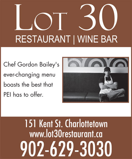 Lot 30 (902-629-3030) - Annonce illustrée======= - Chef Gordon Bailey's ever-changing menu boasts the best that PEI has to offer. 151 Kent St. Charlottetown www.lot30restaurant.ca 902-629-3030