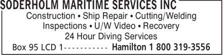 Soderholm Maritime Services Inc (905-529-1344) - Display Ad - Construction   Ship Repair   Cutting/Welding Inspections   U/W Video   Recovery 24 Hour Diving Services  Construction   Ship Repair   Cutting/Welding Inspections   U/W Video   Recovery 24 Hour Diving Services  Construction   Ship Repair   Cutting/Welding Inspections   U/W Video   Recovery 24 Hour Diving Services  Construction   Ship Repair   Cutting/Welding Inspections   U/W Video   Recovery 24 Hour Diving Services