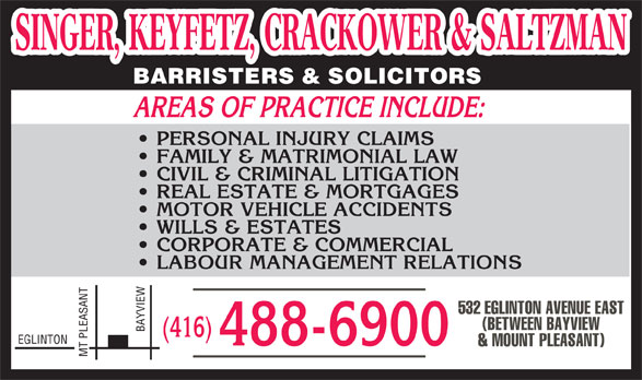 Singer Keyfetz Crackower & Saltzman (416-488-6900) - Display Ad - SINGER, KEYFETZ, CRACKOWER & SALTZMAN SINGER, KEYFETZ, CRACKOWER & SALTZMAN BARRISTERS & SOLICITORS AREAS OF PRACTICE INCLUDE: PERSONAL INJURY CLAIMS FAMILY & MATRIMONIAL LAW CIVIL & CRIMINAL LITIGATION REAL ESTATE & MORTGAGES MOTOR VEHICLE ACCIDENTS WILLS & ESTATES CORPORATE & COMMERCIAL LABOUR MANAGEMENT RELATIONS NT 532 EGLINTON AVENUE EAST (BETWEEN BAYVIEW BAYVIEW (416) EGLINTON 488-6900 & MOUNT PLEASANT) MT PLEASA  SINGER, KEYFETZ, CRACKOWER & SALTZMAN SINGER, KEYFETZ, CRACKOWER & SALTZMAN BARRISTERS & SOLICITORS AREAS OF PRACTICE INCLUDE: PERSONAL INJURY CLAIMS FAMILY & MATRIMONIAL LAW CIVIL & CRIMINAL LITIGATION REAL ESTATE & MORTGAGES MOTOR VEHICLE ACCIDENTS WILLS & ESTATES CORPORATE & COMMERCIAL LABOUR MANAGEMENT RELATIONS NT 532 EGLINTON AVENUE EAST (BETWEEN BAYVIEW BAYVIEW (416) EGLINTON 488-6900 & MOUNT PLEASANT) MT PLEASA  SINGER, KEYFETZ, CRACKOWER & SALTZMAN SINGER, KEYFETZ, CRACKOWER & SALTZMAN BARRISTERS & SOLICITORS AREAS OF PRACTICE INCLUDE: PERSONAL INJURY CLAIMS FAMILY & MATRIMONIAL LAW CIVIL & CRIMINAL LITIGATION REAL ESTATE & MORTGAGES MOTOR VEHICLE ACCIDENTS WILLS & ESTATES CORPORATE & COMMERCIAL LABOUR MANAGEMENT RELATIONS NT 532 EGLINTON AVENUE EAST (BETWEEN BAYVIEW BAYVIEW (416) EGLINTON 488-6900 & MOUNT PLEASANT) MT PLEASA  SINGER, KEYFETZ, CRACKOWER & SALTZMAN SINGER, KEYFETZ, CRACKOWER & SALTZMAN BARRISTERS & SOLICITORS AREAS OF PRACTICE INCLUDE: PERSONAL INJURY CLAIMS FAMILY & MATRIMONIAL LAW CIVIL & CRIMINAL LITIGATION REAL ESTATE & MORTGAGES MOTOR VEHICLE ACCIDENTS WILLS & ESTATES CORPORATE & COMMERCIAL LABOUR MANAGEMENT RELATIONS NT 532 EGLINTON AVENUE EAST (BETWEEN BAYVIEW BAYVIEW (416) EGLINTON 488-6900 & MOUNT PLEASANT) MT PLEASA