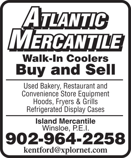 Atlantic Mercantile (902-964-2258) - Annonce illustrée======= - ATLANTIC MERCANTILE Walk-In Coolers Buy and Sell Used Bakery, Restaurant and Convenience Store Equipment Hoods, Fryers & Grills Refrigerated Display Cases Island Mercantile Winsloe, P.E.I. 902-964-2258