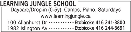 Learning Jungle School (416-241-3800) - Display Ad - LEARNING JUNGLE SCHOOL LEARNING JUNGLE SCHOOL Daycare/Drop-in (0-5y), Camps, Piano, Saturdays www.learningjungle.ca ----------- Etobicoke 416 241-3800 100 Allanhurst Dr ----------- Etobicoke 416 244-8691 1982 Islington Av Daycare/Drop-in (0-5y), Camps, Piano, Saturdays www.learningjungle.ca ----------- Etobicoke 416 241-3800 100 Allanhurst Dr ----------- Etobicoke 416 244-8691 1982 Islington Av