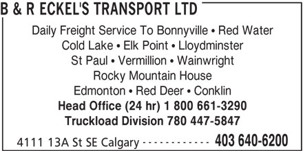 B&R Eckel's Transport (403-640-6200) - Display Ad - B & R ECKEL'S TRANSPORT LTD Daily Freight Service To Bonnyville   Red Water Cold Lake   Elk Point   Lloydminster St Paul   Vermillion   Wainwright Rocky Mountain House Edmonton   Red Deer   Conklin Head Office (24 hr) 1 800 661-3290 Truckload Division 780 447-5847 ------------ 403 640-6200 4111 13A St SE Calgary B & R ECKEL'S TRANSPORT LTD Daily Freight Service To Bonnyville   Red Water Cold Lake   Elk Point   Lloydminster St Paul   Vermillion   Wainwright Rocky Mountain House Edmonton   Red Deer   Conklin Head Office (24 hr) 1 800 661-3290 Truckload Division 780 447-5847 ------------ 403 640-6200 4111 13A St SE Calgary