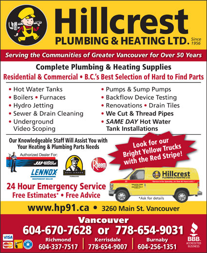 Hillcrest Plumbing & Heating (604-879-5301) - Annonce illustrée======= - Serving the Communities of Greater Vancouver for Over 50 Years Serving the Communities of Greater Vancouver for Over 50 Years Complete Plumbing & Heating Supplies Residential & Commercial   B.C. s Best Selection of Hard to Find Parts Hot Water Tanks Vancouver 604-670-7628  or  778-654-9031 KerrisdaleRichmond Burnaby 778-654-9007604-337-7517 604-256-1351 Since 1956 Complete Plumbing & Heating Supplies Residential & Commercial   B.C. s Best Selection of Hard to Find Parts Hot Water Tanks Pumps & Sump Pumps Boilers   Furnaces Backflow Device Testing Hydro Jetting Renovations   Drain Tiles Sewer & Drain Cleaning We Cut & Thread Pipes Underground SAME DAY Hot Water Video Scoping Tank Installations Our Knowledgeable Staff Will Assist You withth Look for our Your Heating & Plumbing Parts Needs Bright Yellow Trucks with the Red Stripe! FURNACES INDEPENDENT DEALER Service Is Our Specialty...for Over 50 Years in B.C. 22 604-670-7628 VANCOUVER B.C. 604-337-7517 RICHMOND B.C. 24 Hour Emergency Service Free Estimates   Free Advice *Ask for details www.hp91.ca 3260 Main St. Vancouver Vancouver 604-670-7628  or  778-654-9031 KerrisdaleRichmond Burnaby 778-654-9007604-337-7517 604-256-1351 Since 1956 Boilers   Furnaces Backflow Device Testing Hydro Jetting Renovations   Drain Tiles Sewer & Drain Cleaning We Cut & Thread Pipes Underground SAME DAY Hot Water Video Scoping Tank Installations Our Knowledgeable Staff Will Assist You withth Look for our Your Heating & Plumbing Parts Needs Bright Yellow Trucks with the Red Stripe! FURNACES INDEPENDENT DEALER Service Is Our Specialty...for Over 50 Years in B.C. 22 604-670-7628 VANCOUVER B.C. 604-337-7517 RICHMOND B.C. Pumps & Sump Pumps 24 Hour Emergency Service Free Estimates   Free Advice *Ask for details www.hp91.ca 3260 Main St. Vancouver