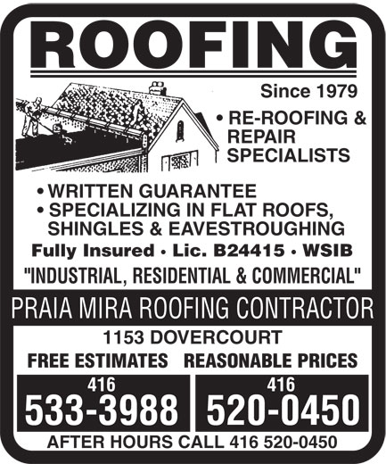 "Praia Mira Roofing Contractor (416-533-3988) - Display Ad - ROOFING Since 1979 RE-ROOFING & REPAIR SPECIALISTS WRITTEN GUARANTEE SPECIALIZING IN FLAT ROOFS, SHINGLES & EAVESTROUGHING Fully Insured · Lic. B24415 · WSIB ""INDUSTRIAL, RESIDENTIAL & COMMERCIAL"" PRAIA MIRA ROOFING CONTRACTOR 1153 DOVERCOURT FREE ESTIMATES   REASONABLE PRICES 416 533-3988520-0450 AFTER HOURS CALL 416 520-0450"