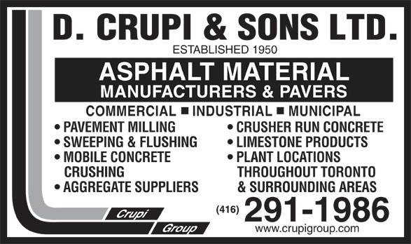 Crupi D & Sons Ltd (416-291-1986) - Annonce illustrée======= - ESTABLISHED 1950 ASPHALT MATERIAL MANUFACTURERS & PAVERS COMMERCIAL    INDUSTRIAL    MUNICIPAL PAVEMENT MILLING  CRUSHER RUN CONCRETE SWEEPING & FLUSHING  LIMESTONE PRODUCTS MOBILE CONCRETE  PLANT LOCATIONS CRUSHING   THROUGHOUT TORONTO AGGREGATE SUPPLIERS   & SURROUNDING AREAS www.crupigroup.com  ESTABLISHED 1950 ASPHALT MATERIAL MANUFACTURERS & PAVERS COMMERCIAL    INDUSTRIAL    MUNICIPAL PAVEMENT MILLING  CRUSHER RUN CONCRETE SWEEPING & FLUSHING  LIMESTONE PRODUCTS MOBILE CONCRETE  PLANT LOCATIONS CRUSHING   THROUGHOUT TORONTO AGGREGATE SUPPLIERS   & SURROUNDING AREAS www.crupigroup.com  ESTABLISHED 1950 ASPHALT MATERIAL MANUFACTURERS & PAVERS COMMERCIAL    INDUSTRIAL    MUNICIPAL PAVEMENT MILLING  CRUSHER RUN CONCRETE SWEEPING & FLUSHING  LIMESTONE PRODUCTS MOBILE CONCRETE  PLANT LOCATIONS CRUSHING   THROUGHOUT TORONTO AGGREGATE SUPPLIERS   & SURROUNDING AREAS www.crupigroup.com  ESTABLISHED 1950 ASPHALT MATERIAL MANUFACTURERS & PAVERS COMMERCIAL    INDUSTRIAL    MUNICIPAL PAVEMENT MILLING  CRUSHER RUN CONCRETE SWEEPING & FLUSHING  LIMESTONE PRODUCTS MOBILE CONCRETE  PLANT LOCATIONS CRUSHING   THROUGHOUT TORONTO AGGREGATE SUPPLIERS   & SURROUNDING AREAS www.crupigroup.com