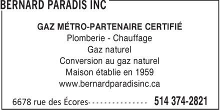 Les Entreprises Bernard Paradis Inc (514-374-2821) - Annonce illustrée======= - GAZ MÉTRO-PARTENAIRE CERTIFIÉ Plomberie - Chauffage Gaz naturel Conversion au gaz naturel Maison établie en 1959 www.bernardparadisinc.ca  GAZ MÉTRO-PARTENAIRE CERTIFIÉ Plomberie - Chauffage Gaz naturel Conversion au gaz naturel Maison établie en 1959 www.bernardparadisinc.ca  GAZ MÉTRO-PARTENAIRE CERTIFIÉ Plomberie - Chauffage Gaz naturel Conversion au gaz naturel Maison établie en 1959 www.bernardparadisinc.ca  GAZ MÉTRO-PARTENAIRE CERTIFIÉ Plomberie - Chauffage Gaz naturel Conversion au gaz naturel Maison établie en 1959 www.bernardparadisinc.ca  GAZ MÉTRO-PARTENAIRE CERTIFIÉ Plomberie - Chauffage Gaz naturel Conversion au gaz naturel Maison établie en 1959 www.bernardparadisinc.ca  GAZ MÉTRO-PARTENAIRE CERTIFIÉ Plomberie - Chauffage Gaz naturel Conversion au gaz naturel Maison établie en 1959 www.bernardparadisinc.ca
