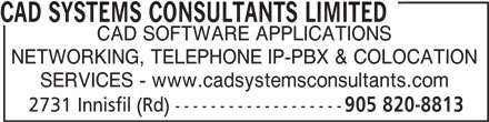 CAD Systems Consultants Limited (905-820-8813) - Display Ad - CAD SYSTEMS CONSULTANTS LIMITED CAD SOFTWARE APPLICATIONS NETWORKING, TELEPHONE IP-PBX & COLOCATION SERVICES - www.cadsystemsconsultants.com 2731 Innisfil (Rd) ------------------- 905 820-8813