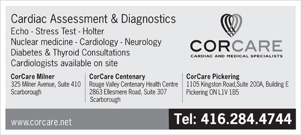 Corcare Inc (416-284-4744) - Display Ad - Cardiac Assessment & Diagnostics Echo - Stress Test - Holter Nuclear medicine - Cardiology - Neurology Diabetes & Thyroid Consultations Cardiologists available on site CorCare Milner CorCare Centenary CorCare Pickering 325 Milner Avenue, Suite 410Rouge Valley Centenary Health Centre1105 Kingston Road,Suite 200A, Building E Scarborough 2863 Ellesmere Road, Suite 307 Pickering ON L1V 1B5 Scarborough Tel: 416.284.4744 www.corcare.net