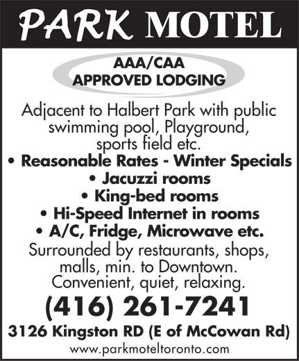 Park Motel (416-261-7241) - Annonce illustrée======= - MOTEL AAA/CAA APPROVED LODGING Adjacent tAdjacent to Halo Halberbert Part Park wk withith publi publicc swimswimming pooming pool, l, PlaPlaygrygrounound,d, sporsports fiets field ld etc.etc. Reasonable Rates - Winter Specials Jacuzzi rooms King-bed rooms Hi-Speed Internet in rooms A/C, Fridge, Microwave etc. Surrounded bySurrounded by rest restauraurantsants, shop, shops,s, malls, min. tomalls, min. to Downto Downtown.wn. Convenient, quiet, relaxing. (416) 261-7241 3126 Kingston RD (E of McCowan Rd) www.parkmoteltoronto.com