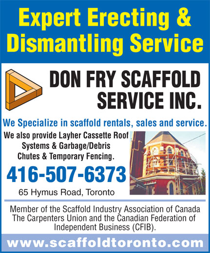 Don Fry Scaffold Service Inc (416-285-5222) - Annonce illustrée======= - Expert Erecting & Dismantling Service We Specialize in scaffold rentals, sales and service. We also provide Layher Cassette Roof Systems & Garbage/Debris Chutes & Temporary Fencing. 416-507-6373 65 Hymus Road, Toronto Member of the Scaffold Industry Association of Canada The Carpenters Union and the Canadian Federation of Independent Business (CFIB). www.scaffoldtoronto.com