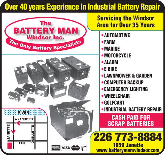 The Battery Man (519-253-5544) - Display Ad - Over 40 years Experience In Industrial Battery Repair Servicing the Windsor The Area for Over 35 Years BATTERY MAN AUTOMOTIVE Windsor Inc.Windsor Inc. FARM MARINE MOTORCYCLE ALARM E BIKE LAWNMOWER & GARDEN COMPUTER BACKUP EMERGENCY LIGHTING GOLFCART INDUSTRIAL BATTERY REPAIR CASH PAID FOR SCRAP BATTERIES 226 773-8884 1059 Janette www.batterymanwindsor.com WHEELCHAIR