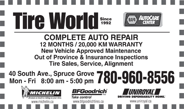 Tire World Inc (780-962-6777) - Display Ad - Since 1992 COMPLETE AUTO REPAIR 12 MONTHS / 20,000 KM WARRANTY New Vehicle Approved Maintenance Out of Province & Insurance Inspections Tire Sales, Service, Alignment 40 South Ave., Spruce Grove Mon - Fri   8:00 am - 5:00 pm 780-960-8556 Black www.uniroyal.ca www.bfgoodrichtires.ca www.michelin.ca
