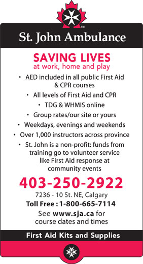 St John Ambulance (403-250-2922) - Display Ad - AED included in all public First Aid & CPR courses All levels of First Aid and CPR TDG & WHMIS online Group rates/our site or yours Weekdays, evenings and weekends Over 1,000 instructors across province St. John is a non-profit: funds from training go to volunteer service like First Aid response at community events 403-250-2922 7236 - 10 St. NE, Calgary Toll Free : 1-800-665-7114 See www.sja.ca for course dates and times