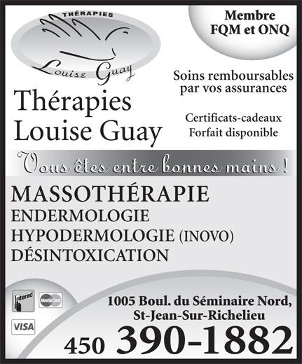 Thérapies Louise Guay (450-359-6161) - Annonce illustrée======= - 450 390-1882 ENDERMOLOGIE Membre FQM et ONQ 1005 Boul. du Séminaire Nord, Soins remboursables par vos assurances Certificats-cadeaux MASSOTHÉRAPIE Forfait disponible St-Jean-Sur-Richelieu HYPODERMOLOGIE DÉSINTOXICATION (INOVO)