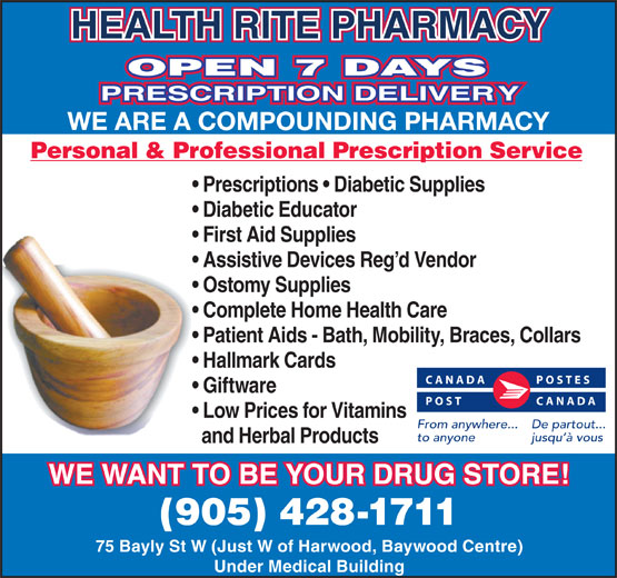 Health-Rite Pharmacy (905-428-1711) - Display Ad - HEALTH RITE PHARMACY OPEN 7 DAYS PRESCRIPTION DELIVERY WE ARE A COMPOUNDING PHARMACY Personal & Professional Prescription Service Prescriptions   Diabetic Supplies First Aid Supplies Assistive Devices Reg d Vendor Ostomy Supplies Complete Home Health Care Patient Aids - Bath, Mobility, Braces, Collars Hallmark Cards CANADA POSTES Giftware POST CANADA Low Prices for Vitamins From anywhere... De partout... to anyone jusqu à vous and Herbal Products WE WANT TO BE YOUR DRUG STORE! (905) 428-1711 75 Bayly St W (Just W of Harwood, Baywood Centre) Under Medical Building Diabetic Educator