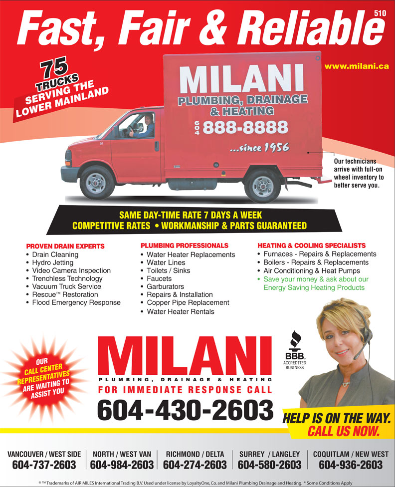 Milani Plumbing, Drainage & Heating (604-430-2603) - Annonce illustrée======= - ARE WAITING TO FOR IMMEDIATE RESPONSE CALL ASSIST YOU 604-430-2603 HELP IS ON THE WAY. CALL US NOW. VANCOUVER / WEST SIDE NORTH / WEST VAN RICHMOND / DELTA COQUITLAM / NEW WESTSURREY  / LANGLEY 604-737-2603 604-984-2603604-274-2603 604-936-2603604-580-2603 Trademarks of AIR MILES International Trading B.V. Used under license by LoyaltyOne, Co. and Milani Plumbing Drainage and Heating.  * Some Conditions Apply Boilers - Repairs & Replacements Hydro Jetting Water Lines Video Camera Inspection Toilets / Sinks Air Conditioning & Heat Pumps Trenchless Technology Faucets Save your money & ask about our Vacuum Truck Service Garburators Energy Saving Heating Products TM Rescue Restoration Repairs & Installation Flood Emergency Response Copper Pipe Replacement Water Heater Rentals OUR CALL CENTER PLUMBING, DRAINAGE & HEATING REPRESENTATIVES 510 Fast, Fair & Reliable www.milani.cawww. 75 TRUCKS RUCKSTHE VING INLAND SERVING THE MA LOWER MAINLAND Our techniciansOur te arrive with full-on arrive wheel inventory to whee better serve you.better SAME DAY-TIME RATE 7 DAYS A WEEK SAME DAY-TIME RATE 7 DAYS A WEEK COMPETITIVE RATES    WORKMANSHIP & PARTS GUARANTEEDCOMPETITIVERATES WORKMANSHIP&PARTSGUARANTEED PLUMBING PROFESSIONALS HEATING & COOLING SPECIALISTS PROVEN DRAIN EXPERTS Furnaces - Repairs & Replacements Drain Cleaning Water Heater Replacements
