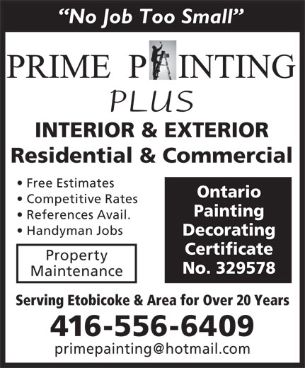 Prime Painting Decorating (416-556-6409) - Display Ad - No Job Too Small PLUS INTERIOR & EXTERIOR Residential & Commercial Free Estimates Ontario Competitive Rates Painting References Avail. Handyman Jobs Decorating Certificate Property No. 329578 Maintenance Serving Etobicoke & Area for Over 20 Years 416-556-6409 primepainting@hotmail.com