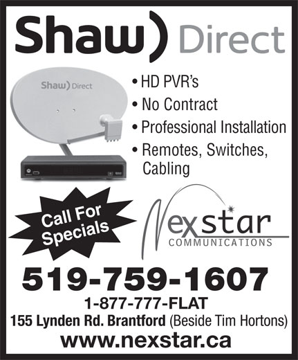 Nexstar Communications (519-759-1607) - Display Ad - HD PVR s No Contract Professional Installation Remotes, Switches, Cabling Call For Specials 519-759-1607 1-877-777-FLAT 155 Lynden Rd. Brantford (Beside Tim Hortons) www.nexstar.ca