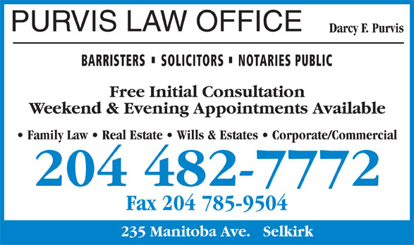 Purvis Law Office (204-482-7772) - Display Ad - PURVIS LAW OFFICE Darcy F. Purvis BARRISTERS SOLICITORS NOTARIES PUBLIC Weekend & Evening Appointments Available Family Law   Real Estate   Wills & Estates   Corporate/Commercial Free Initial Consultation Fax 204 785-9504 235 Manitoba Ave.   Selkirk 204 482-7772