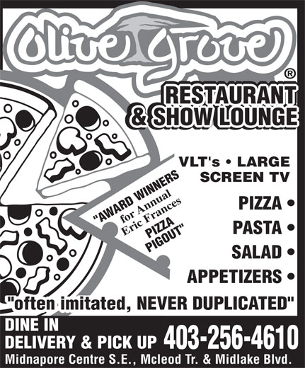 "Olive Grove Restaurant (403-256-4610) - Display Ad - VLT's   LARGE SCREEN TV for Annual PIZZA ""AWARD WINNERS PASTA Eric Frances LOUNGE PIGOUT"" SALAD APPETIZERS PIZZA ""often imitated, NEVER DUPLICATED"" DINE IN DELIVERY & PICK UP 403-256-4610 Midnapore Centre S.E., Mcleod Tr. & Midlake Blvd. RESTAURANT RESTAURANT RESTAURANT RESTAURANT & BACKGAMMON RESTAURANT & SHOW LOUNGE & SHOW LOUNGE"