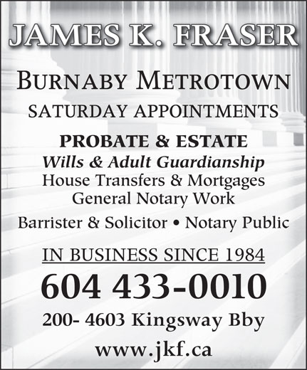 James K Fraser (604-433-0010) - Annonce illustrée======= - JAMES K. FRASER Burnaby Metrotown SATURDAY APPOINTMENTS PROBATE & ESTATE Wills & Adult Guardianship House Transfers & Mortgages General Notary Work Barrister & Solicitor   Notary Public IN BUSINESS SINCE 1984 604 433-0010 200- 4603 Kingsway Bby www.jkf.ca JAMES K. FRASER Burnaby Metrotown SATURDAY APPOINTMENTS PROBATE & ESTATE Wills & Adult Guardianship House Transfers & Mortgages General Notary Work Barrister & Solicitor   Notary Public IN BUSINESS SINCE 1984 604 433-0010 200- 4603 Kingsway Bby www.jkf.ca