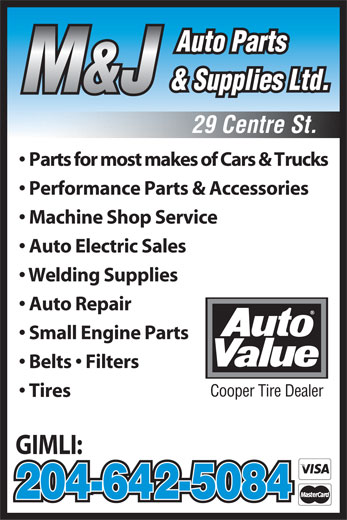 M & J Auto Parts (204-642-5084) - Display Ad - 204-642-5084 Auto Parts & Supplies Ltd. M&J 29 Centre St. Parts for most makes of Cars & Trucks Performance Parts & Accessories Machine Shop Service Auto Electric Sales Welding Supplies Auto Repair Small Engine Parts Belts   Filters Cooper Tire Dealer Tires GIMLI: