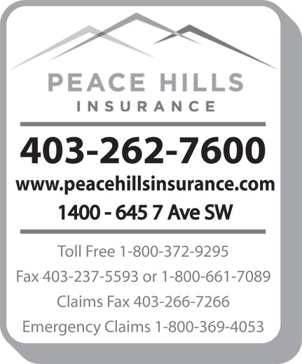 Peace Hills General Insurance Co (403-262-7600) - Display Ad - 403-262-7600 www.peacehillsinsurance.com 1400 - 645 7 Ave SW Toll Free 1-800-372-9295 Fax 403-237-5593 or 1-800-661-7089 Claims Fax 403-266-7266 Emergency Claims 1-800-369-4053 403-262-7600 www.peacehillsinsurance.com 1400 - 645 7 Ave SW Toll Free 1-800-372-9295 Fax 403-237-5593 or 1-800-661-7089 Claims Fax 403-266-7266 Emergency Claims 1-800-369-4053