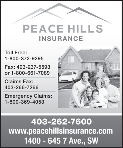 Peace Hills General Insurance Co (403-262-7600) - Display Ad - Toll Free: 1-800-372-9295 Fax: 403-237-5593 or 1-800-661-7089 Claims Fax: 403-266-7266 Emergency Claims: 1-800-369-4053 403-262-7600 www.peacehillsinsurance.com 1400 - 645 7 Ave., SW Toll Free: 1-800-372-9295 Fax: 403-237-5593 or 1-800-661-7089 Claims Fax: 403-266-7266 Emergency Claims: 1-800-369-4053 403-262-7600 www.peacehillsinsurance.com 1400 - 645 7 Ave., SW